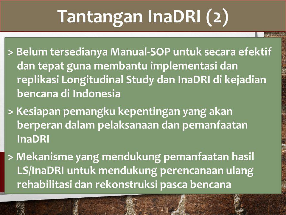 Tantangan InaDRI (2) > Belum tersedianya Manual-SOP untuk secara efektif dan tepat guna membantu implementasi dan replikasi Longitudinal Study dan InaDRI di kejadian bencana di Indonesia > Kesiapan pemangku kepentingan yang akan berperan dalam pelaksanaan dan pemanfaatan InaDRI > Mekanisme yang mendukung pemanfaatan hasil LS/InaDRI untuk mendukung perencanaan ulang rehabilitasi dan rekonstruksi pasca bencana