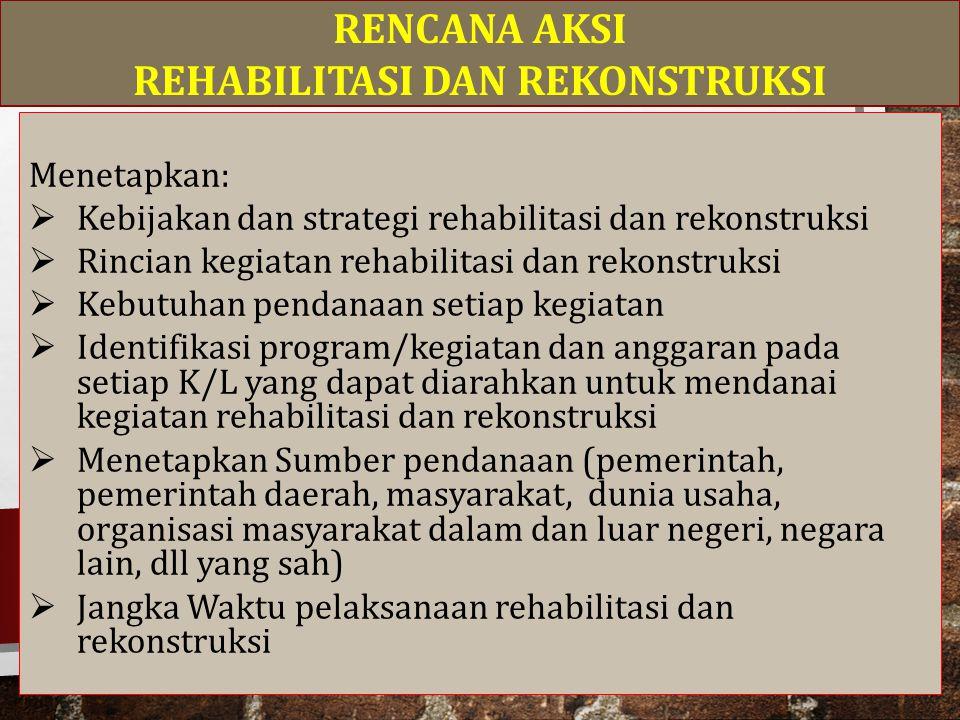 Menetapkan:  Kebijakan dan strategi rehabilitasi dan rekonstruksi  Rincian kegiatan rehabilitasi dan rekonstruksi  Kebutuhan pendanaan setiap kegiatan  Identifikasi program/kegiatan dan anggaran pada setiap K/L yang dapat diarahkan untuk mendanai kegiatan rehabilitasi dan rekonstruksi  Menetapkan Sumber pendanaan (pemerintah, pemerintah daerah, masyarakat, dunia usaha, organisasi masyarakat dalam dan luar negeri, negara lain, dll yang sah)  Jangka Waktu pelaksanaan rehabilitasi dan rekonstruksi RENCANA AKSI REHABILITASI DAN REKONSTRUKSI