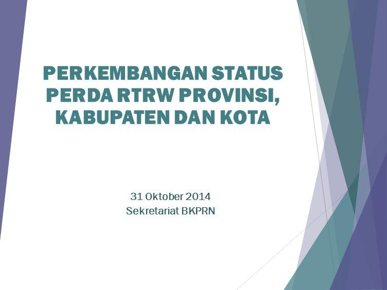 PERKEMBANGAN STATUS PERDA RTRW PROVINSI, KABUPATEN DAN KOTA 31 Oktober 2014 Sekretariat BKPRN