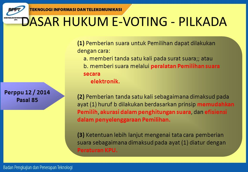 DASAR HUKUM E-VOTING - PILKADA Perppu 12 / 2014 Pasal 85 (1) Pemberian suara untuk Pemilihan dapat dilakukan dengan cara: a.