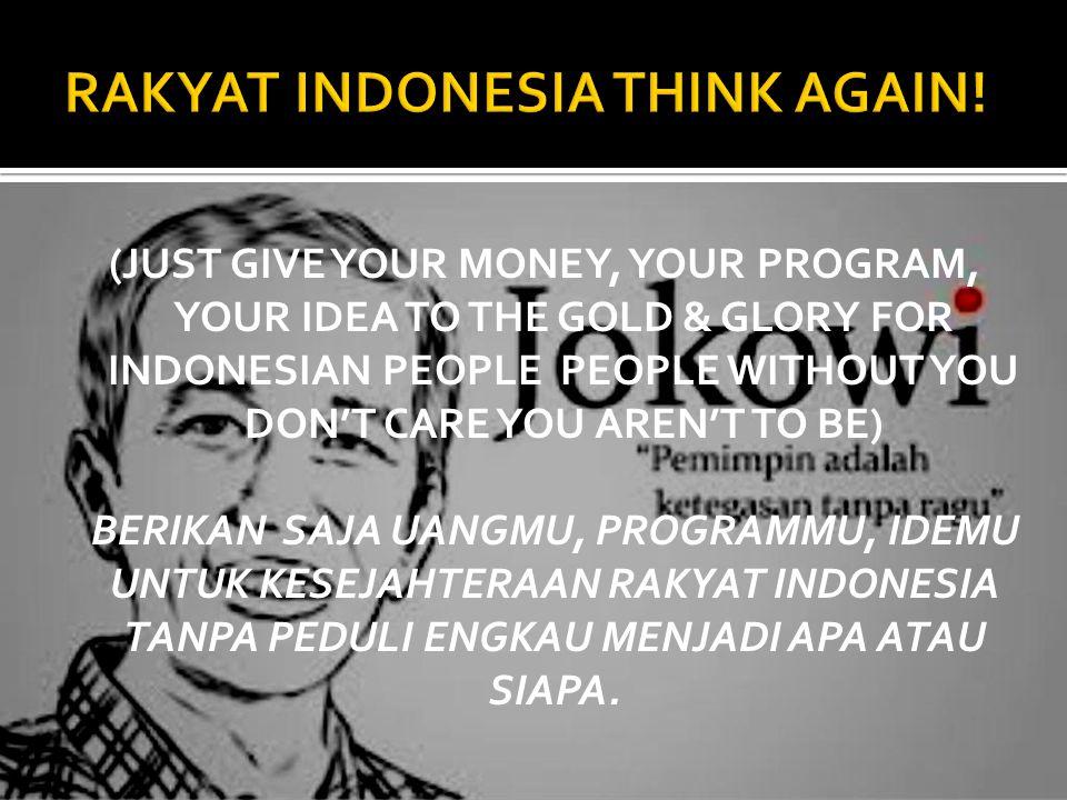 BERIKAN SAJA UANGMU, PROGRAMMU, IDEMU UNTUK KESEJAHTERAAN RAKYAT INDONESIA TANPA PEDULI ENGKAU MENJADI APA ATAU SIAPA. (JUST GIVE YOUR MONEY, YOUR PRO