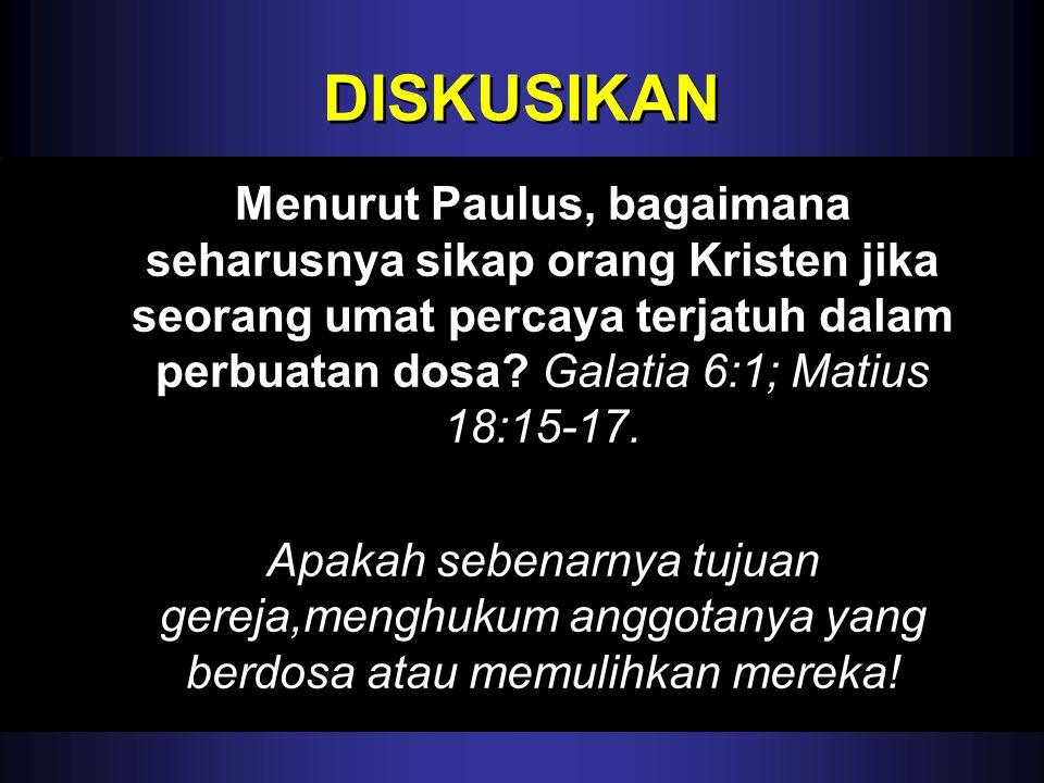 DISKUSIKAN Menurut Paulus, bagaimana seharusnya sikap orang Kristen jika seorang umat percaya terjatuh dalam perbuatan dosa? Galatia 6:1; Matius 18:15