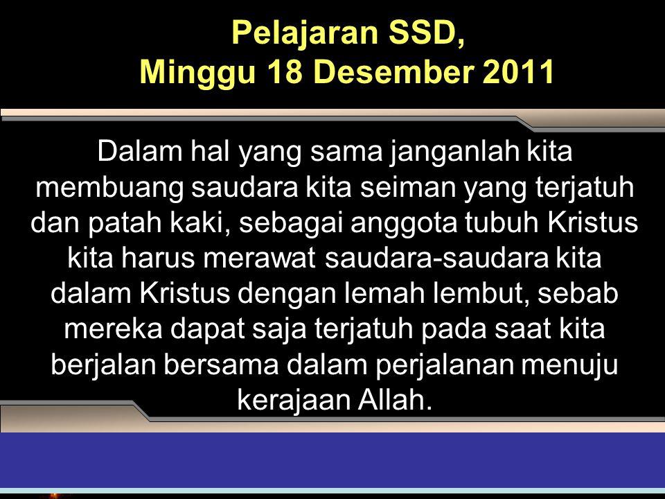 Pelajaran SSD, Minggu 18 Desember 2011 Dalam hal yang sama janganlah kita membuang saudara kita seiman yang terjatuh dan patah kaki, sebagai anggota t