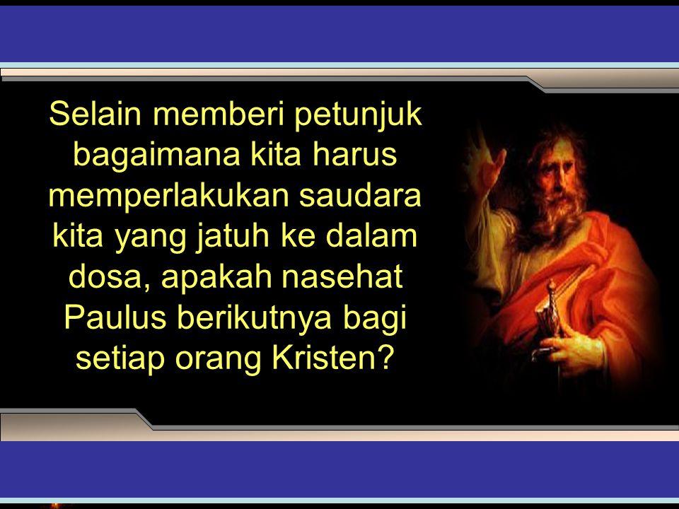 Selain memberi petunjuk bagaimana kita harus memperlakukan saudara kita yang jatuh ke dalam dosa, apakah nasehat Paulus berikutnya bagi setiap orang K