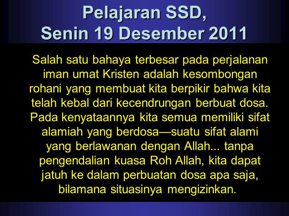 Pelajaran SSD, Senin 19 Desember 2011 Salah satu bahaya terbesar pada perjalanan iman umat Kristen adalah kesombongan rohani yang membuat kita berpiki