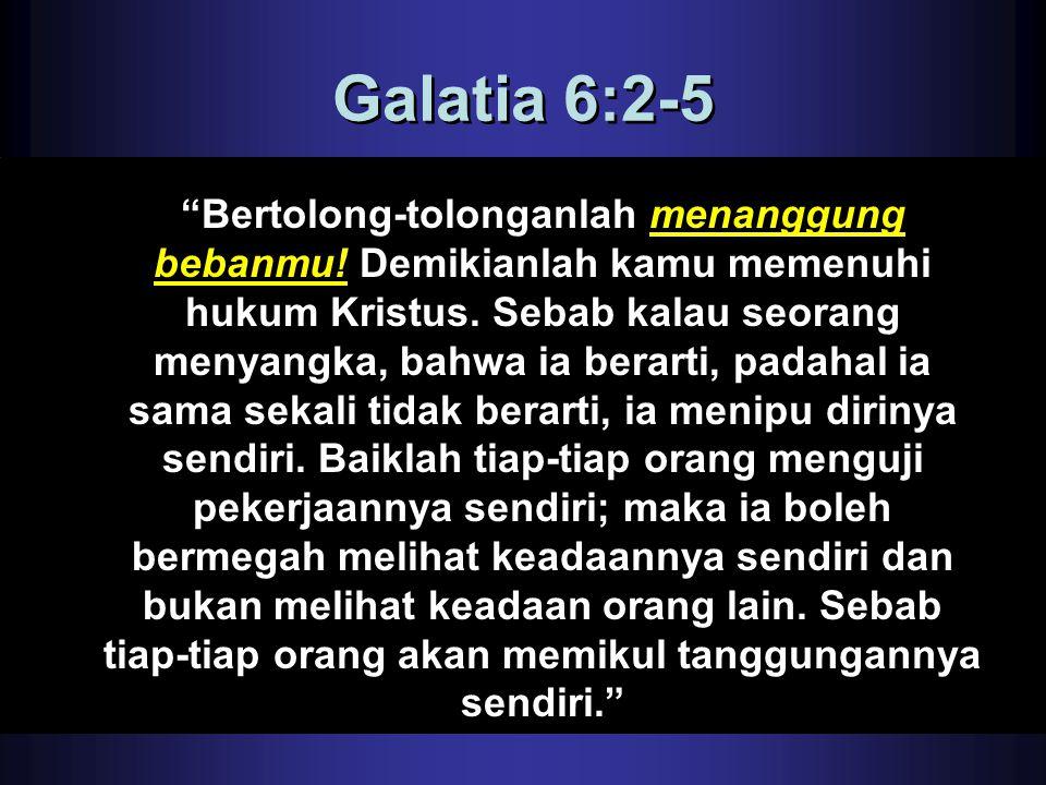 """Galatia 6:2-5 """"Bertolong-tolonganlah menanggung bebanmu! Demikianlah kamu memenuhi hukum Kristus. Sebab kalau seorang menyangka, bahwa ia berarti, pad"""