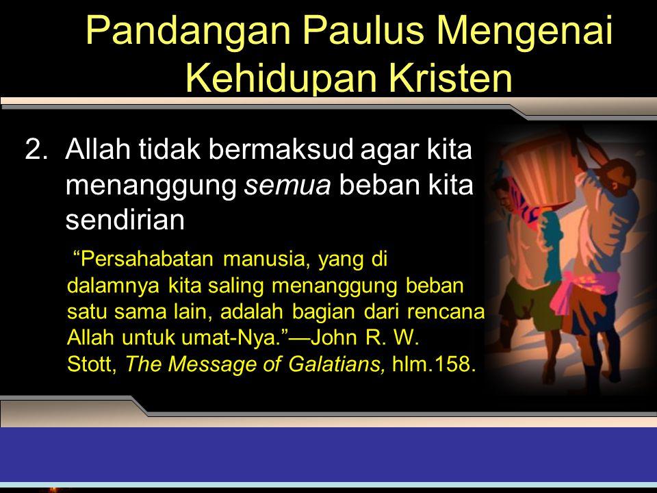 Pandangan Paulus Mengenai Kehidupan Kristen 2. Allah tidak bermaksud agar kita menanggung semua beban kita sendirian ADAPT it! Teaching Approach 4th Q