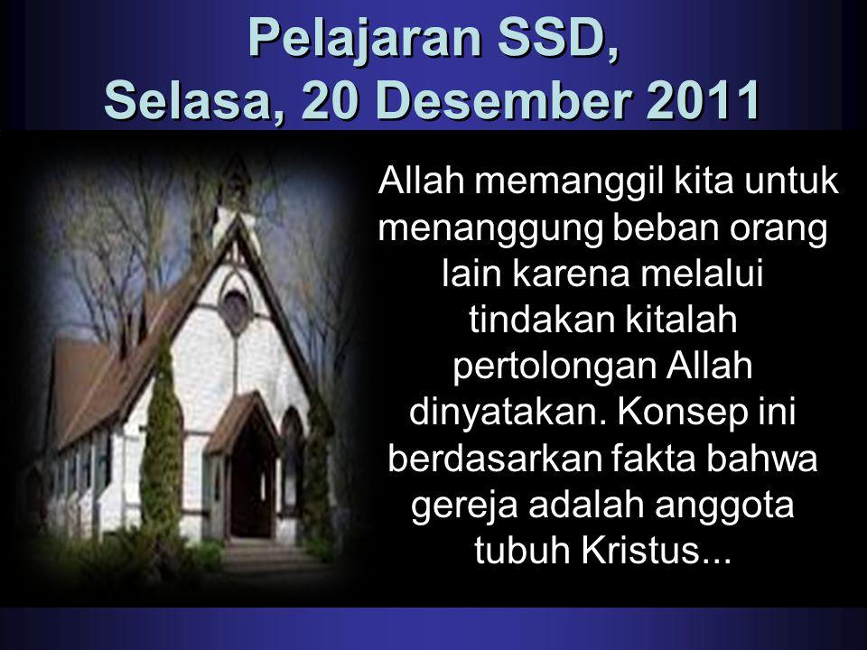 Pelajaran SSD, Selasa, 20 Desember 2011 Allah memanggil kita untuk menanggung beban orang lain karena melalui tindakan kitalah pertolongan Allah dinya