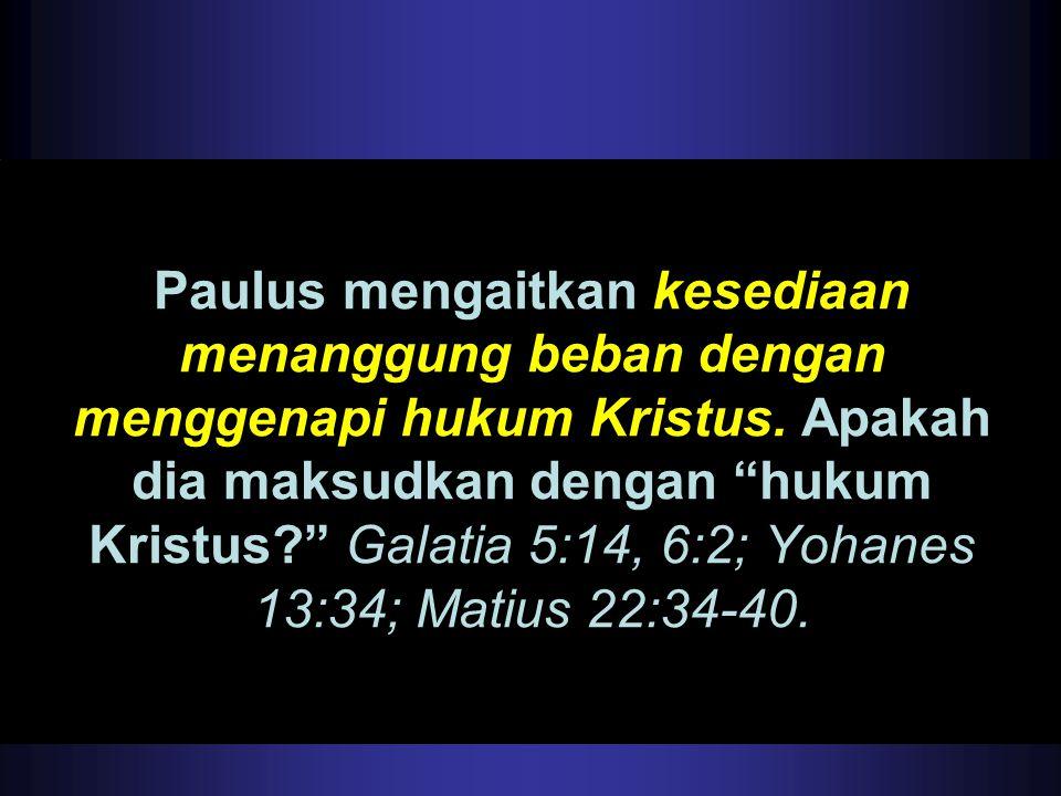 """Paulus mengaitkan kesediaan menanggung beban dengan menggenapi hukum Kristus. Apakah dia maksudkan dengan """"hukum Kristus?"""" Galatia 5:14, 6:2; Yohanes"""