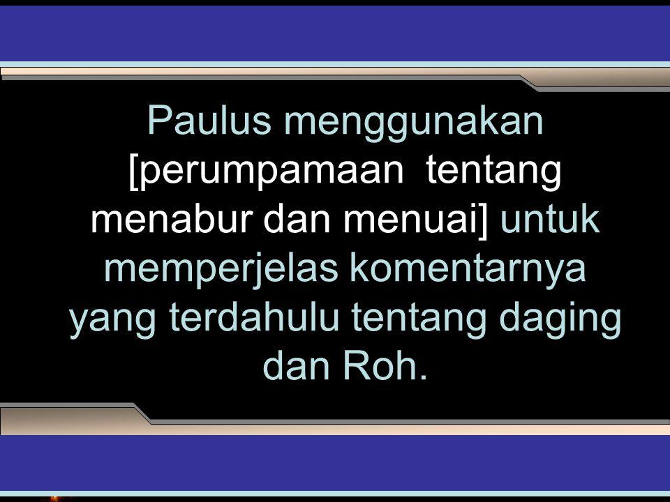 Paulus menggunakan [perumpamaan tentang menabur dan menuai] untuk memperjelas komentarnya yang terdahulu tentang daging dan Roh. ADAPT it! Teaching Ap