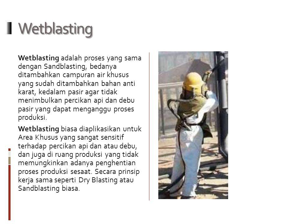 Wetblasting Wetblasting adalah proses yang sama dengan Sandblasting, bedanya ditambahkan campuran air khusus yang sudah ditambahkan bahan anti karat,