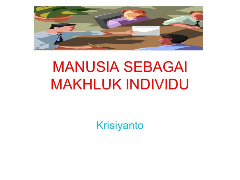 MANUSIA SEBAGAI MAKHLUK INDIVIDU Krisiyanto