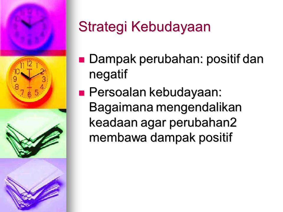 Strategi Kebudayaan Dampak perubahan: positif dan negatif Dampak perubahan: positif dan negatif Persoalan kebudayaan: Bagaimana mengendalikan keadaan