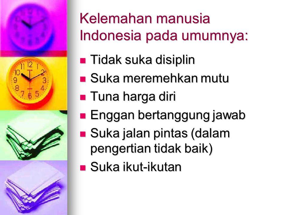 Kelemahan manusia Indonesia pada umumnya: Tidak suka disiplin Tidak suka disiplin Suka meremehkan mutu Suka meremehkan mutu Tuna harga diri Tuna harga