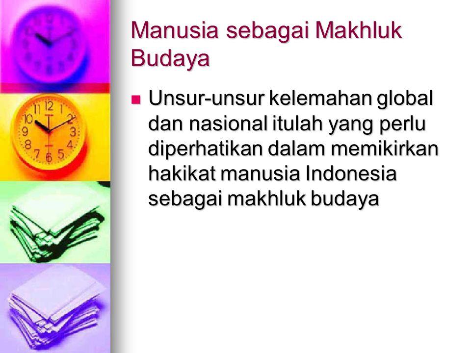 Manusia sebagai Makhluk Budaya Unsur-unsur kelemahan global dan nasional itulah yang perlu diperhatikan dalam memikirkan hakikat manusia Indonesia seb