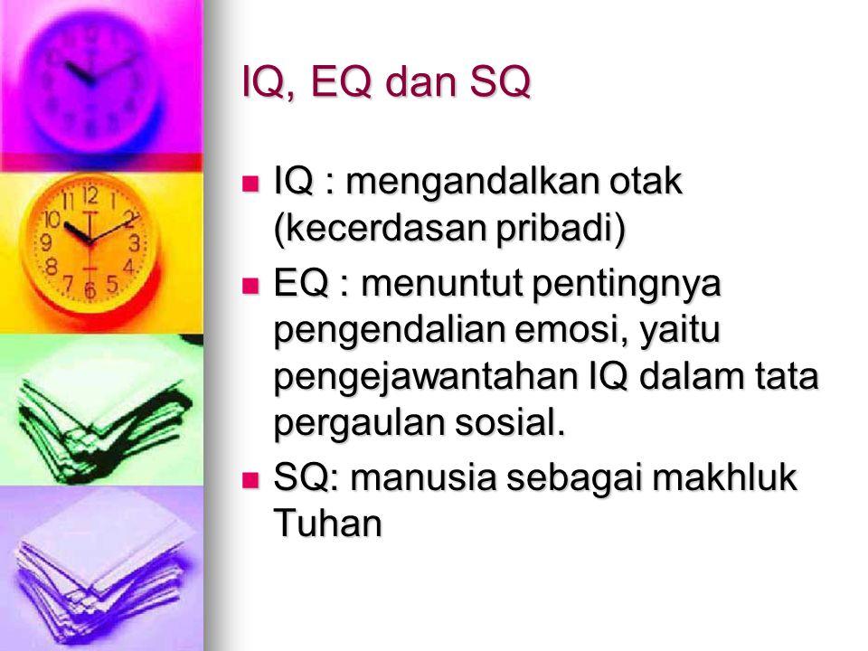 IQ, EQ dan SQ IQ : mengandalkan otak (kecerdasan pribadi) IQ : mengandalkan otak (kecerdasan pribadi) EQ : menuntut pentingnya pengendalian emosi, yai