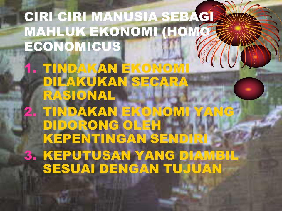 CIRI CIRI MANUSIA SEBAGI MAHLUK EKONOMI (HOMO ECONOMICUS 1.TINDAKAN EKONOMI DILAKUKAN SECARA RASIONAL 2.TINDAKAN EKONOMI YANG DIDORONG OLEH KEPENTINGA