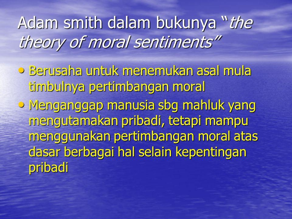 "Adam smith dalam bukunya ""the theory of moral sentiments"" Berusaha untuk menemukan asal mula timbulnya pertimbangan moral Berusaha untuk menemukan asa"