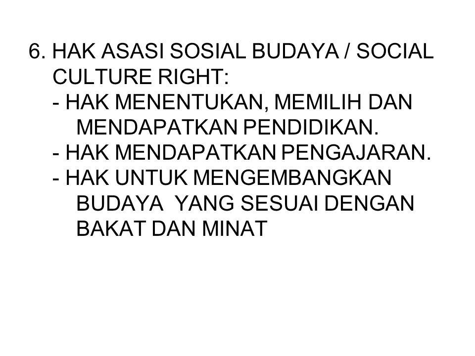 6. HAK ASASI SOSIAL BUDAYA / SOCIAL CULTURE RIGHT: - HAK MENENTUKAN, MEMILIH DAN MENDAPATKAN PENDIDIKAN. - HAK MENDAPATKAN PENGAJARAN. - HAK UNTUK MEN