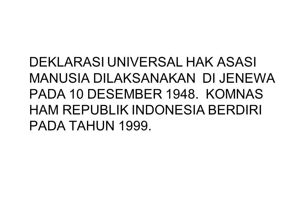DEKLARASI UNIVERSAL HAK ASASI MANUSIA DILAKSANAKAN DI JENEWA PADA 10 DESEMBER 1948. KOMNAS HAM REPUBLIK INDONESIA BERDIRI PADA TAHUN 1999.