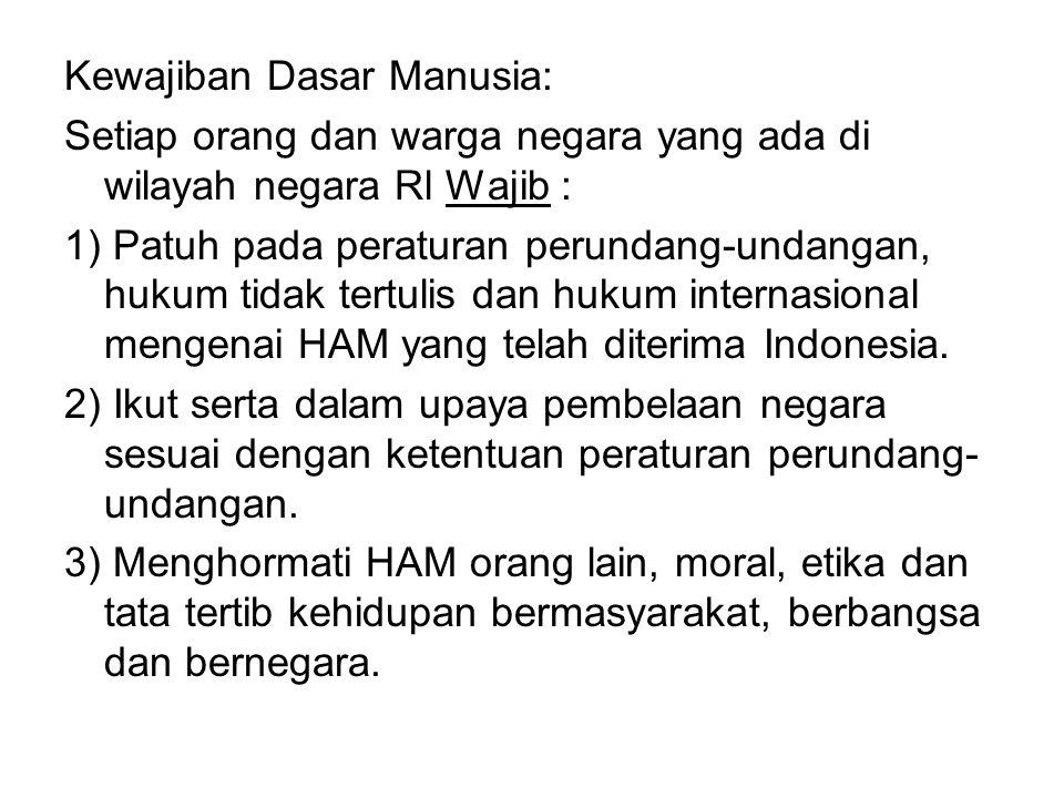 Kewajiban Dasar Manusia: Setiap orang dan warga negara yang ada di wilayah negara Rl Wajib : 1) Patuh pada peraturan perundang-undangan, hukum tidak tertulis dan hukum internasional mengenai HAM yang telah diterima Indonesia.