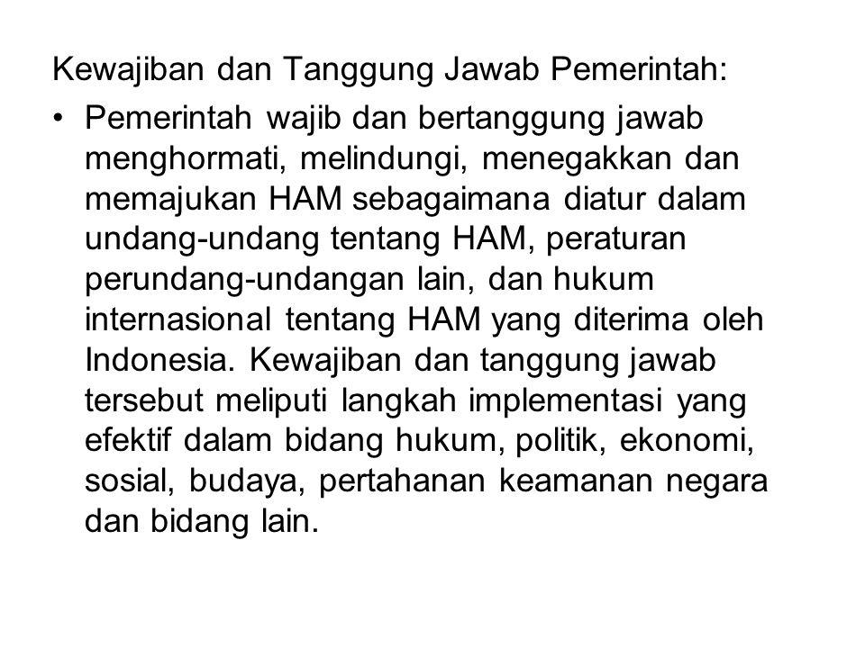 Kewajiban dan Tanggung Jawab Pemerintah: Pemerintah wajib dan bertanggung jawab menghormati, melindungi, menegakkan dan memajukan HAM sebagaimana diatur dalam undang-undang tentang HAM, peraturan perundang-undangan lain, dan hukum internasional tentang HAM yang diterima oleh Indonesia.