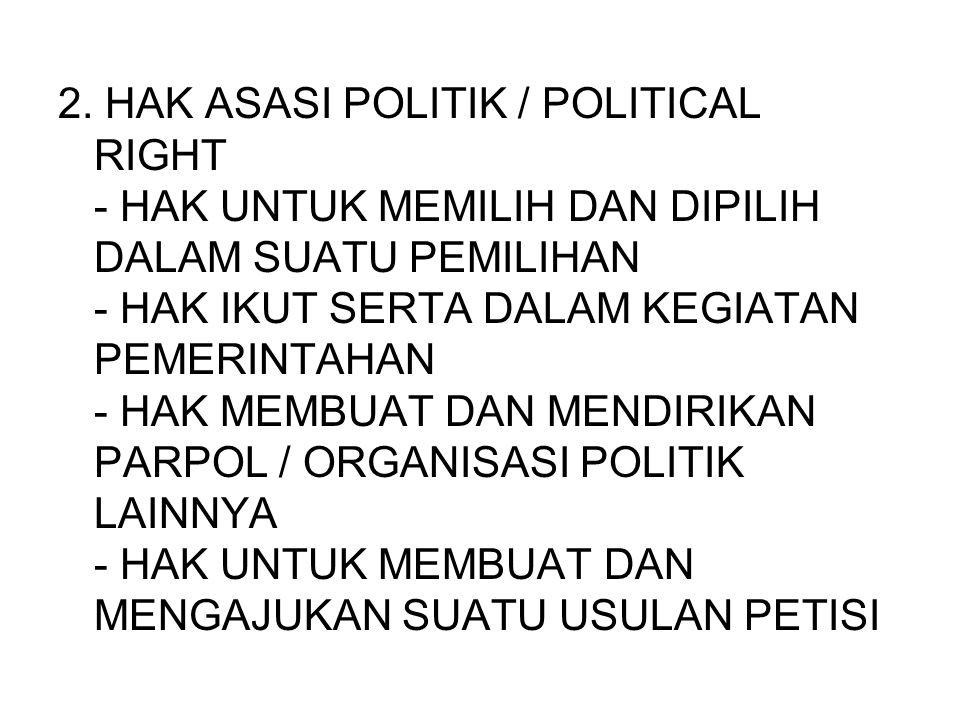 2. HAK ASASI POLITIK / POLITICAL RIGHT - HAK UNTUK MEMILIH DAN DIPILIH DALAM SUATU PEMILIHAN - HAK IKUT SERTA DALAM KEGIATAN PEMERINTAHAN - HAK MEMBUA