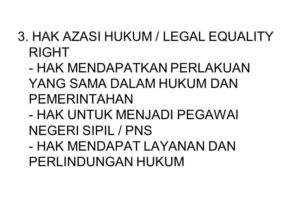 3. HAK AZASI HUKUM / LEGAL EQUALITY RIGHT - HAK MENDAPATKAN PERLAKUAN YANG SAMA DALAM HUKUM DAN PEMERINTAHAN - HAK UNTUK MENJADI PEGAWAI NEGERI SIPIL