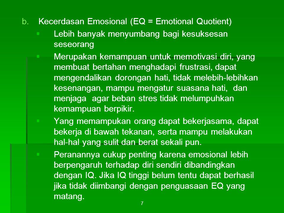 7 b. b.Kecerdasan Emosional (EQ = Emotional Quotient)   Lebih banyak menyumbang bagi kesuksesan seseorang   Merupakan kemampuan untuk memotivasi d