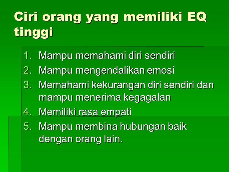Ciri orang yang memiliki EQ tinggi 1.Mampu memahami diri sendiri 2.Mampu mengendalikan emosi 3.Memahami kekurangan diri sendiri dan mampu menerima keg
