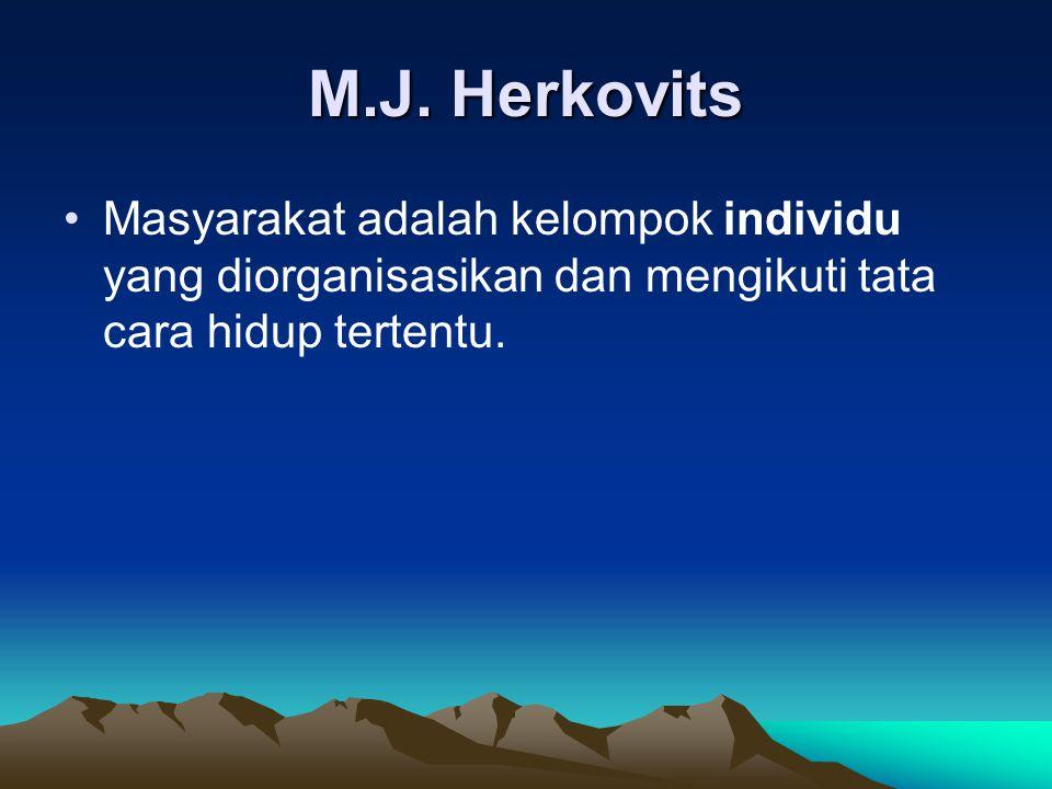 M.J. Herkovits Masyarakat adalah kelompok individu yang diorganisasikan dan mengikuti tata cara hidup tertentu.