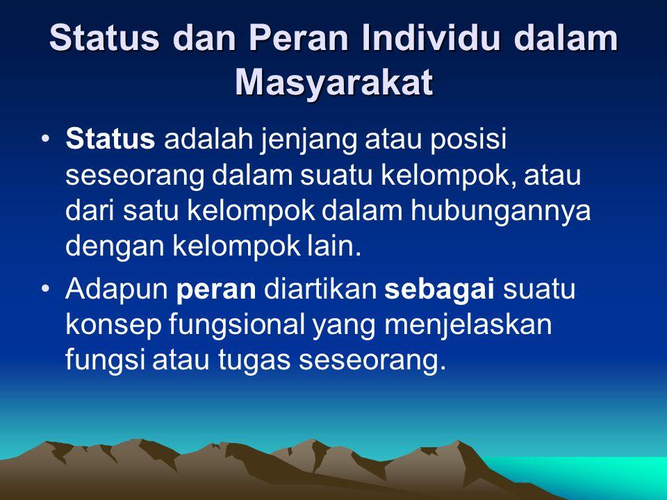 Status dan Peran Individu dalam Masyarakat Status adalah jenjang atau posisi seseorang dalam suatu kelompok, atau dari satu kelompok dalam hubungannya