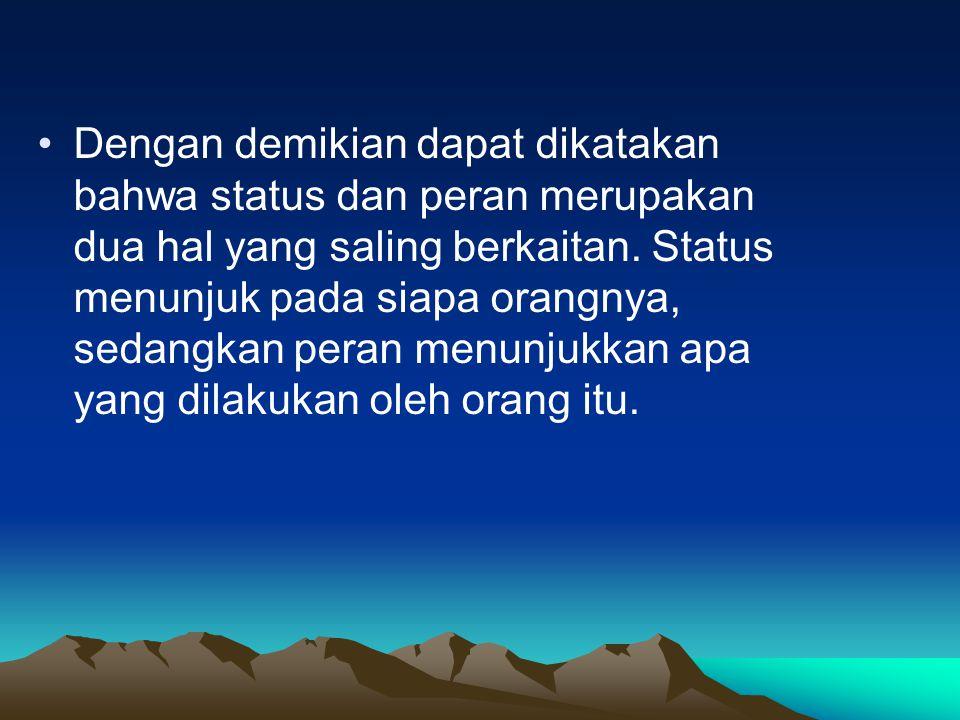 Dengan demikian dapat dikatakan bahwa status dan peran merupakan dua hal yang saling berkaitan. Status menunjuk pada siapa orangnya, sedangkan peran m