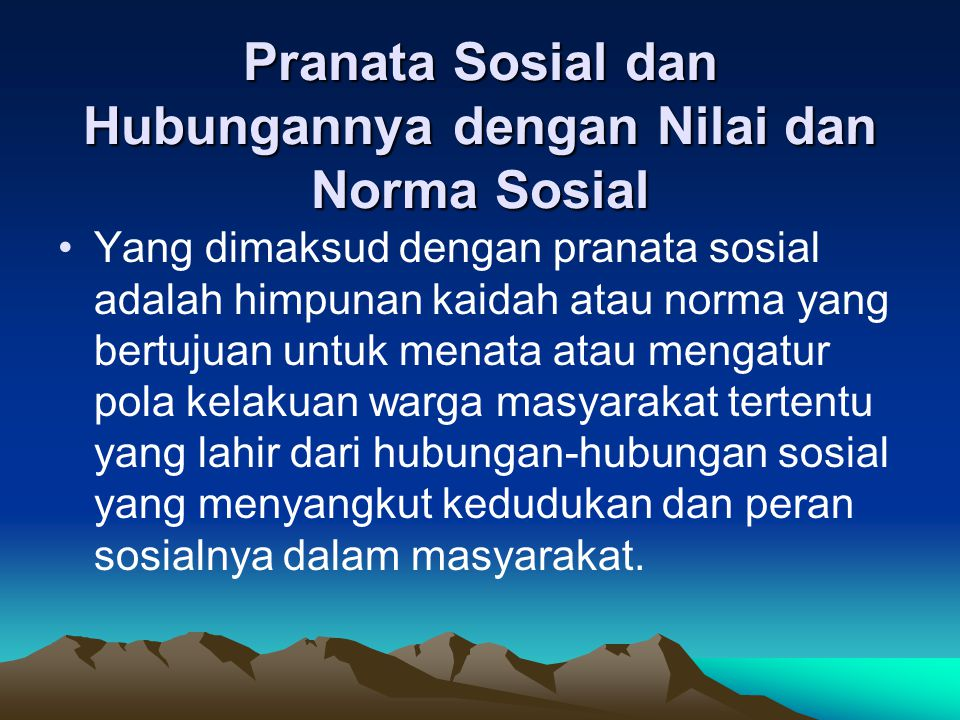 Pranata Sosial dan Hubungannya dengan Nilai dan Norma Sosial Yang dimaksud dengan pranata sosial adalah himpunan kaidah atau norma yang bertujuan untu