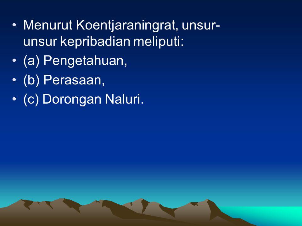 Menurut Koentjaraningrat, unsur- unsur kepribadian meliputi: (a) Pengetahuan, (b) Perasaan, (c) Dorongan Naluri.