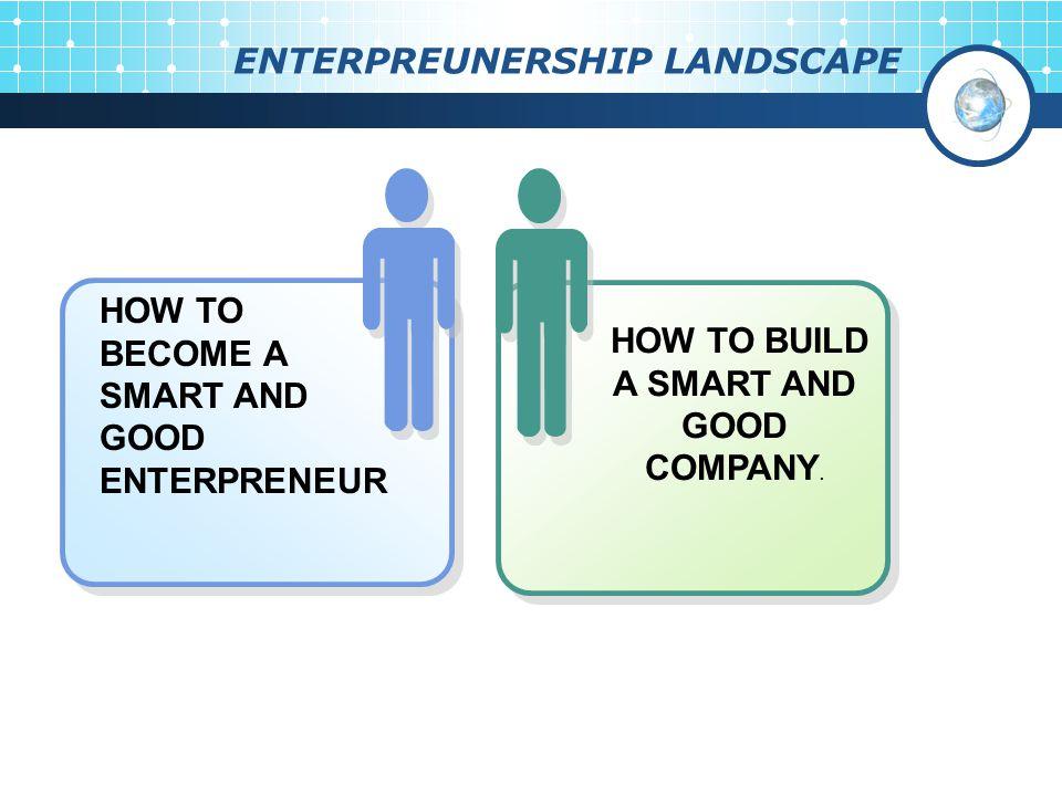 ENTERPREUNERSHIP LANDSCAPE HOW TO BUILD A SMART AND GOOD COMPANY. HOW TO BECOME A SMART AND GOOD ENTERPRENEUR
