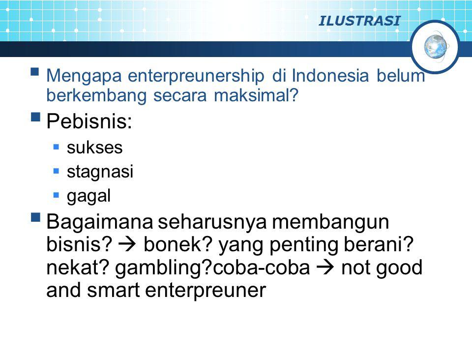 ILUSTRASI  Mengapa enterpreunership di Indonesia belum berkembang secara maksimal?  Pebisnis:  sukses  stagnasi  gagal  Bagaimana seharusnya mem
