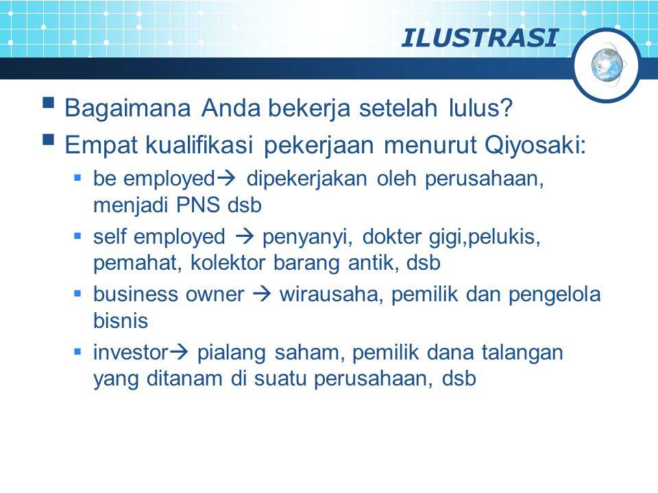 ILUSTRASI  Bagaimana Anda bekerja setelah lulus?  Empat kualifikasi pekerjaan menurut Qiyosaki:  be employed  dipekerjakan oleh perusahaan, menjad