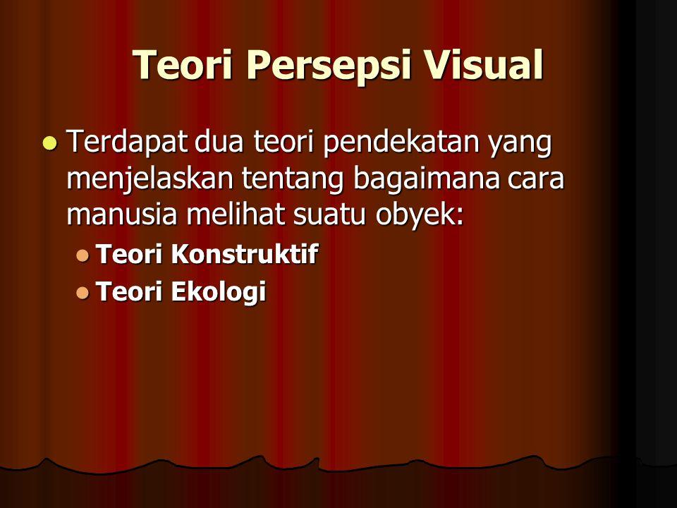 Teori Persepsi Visual Terdapat dua teori pendekatan yang menjelaskan tentang bagaimana cara manusia melihat suatu obyek: Terdapat dua teori pendekatan yang menjelaskan tentang bagaimana cara manusia melihat suatu obyek: Teori Konstruktif Teori Konstruktif Teori Ekologi Teori Ekologi