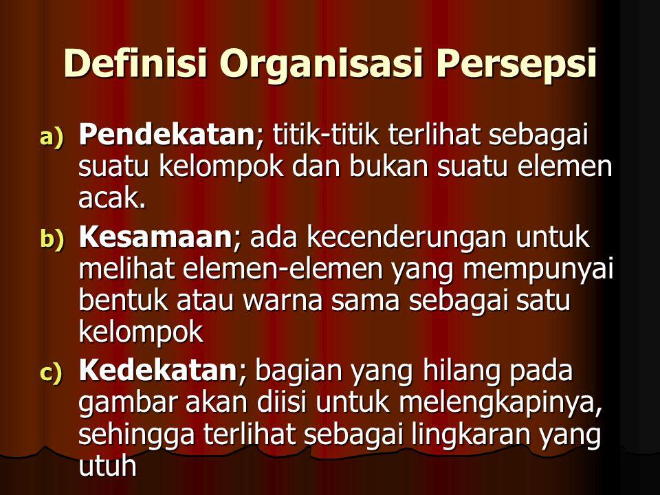 Definisi Organisasi Persepsi a) Pendekatan; titik-titik terlihat sebagai suatu kelompok dan bukan suatu elemen acak. b) Kesamaan; ada kecenderungan un
