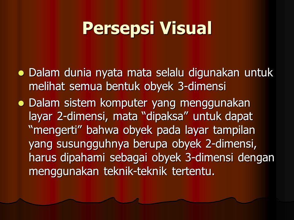 Persepsi Visual Dalam dunia nyata mata selalu digunakan untuk melihat semua bentuk obyek 3-dimensi Dalam dunia nyata mata selalu digunakan untuk melihat semua bentuk obyek 3-dimensi Dalam sistem komputer yang menggunakan layar 2-dimensi, mata dipaksa untuk dapat mengerti bahwa obyek pada layar tampilan yang susungguhnya berupa obyek 2-dimensi, harus dipahami sebagai obyek 3-dimensi dengan menggunakan teknik-teknik tertentu.