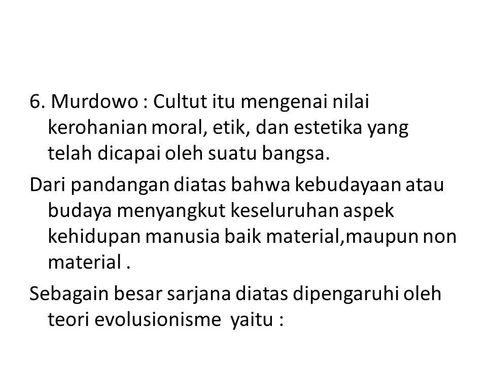 6. Murdowo : Cultut itu mengenai nilai kerohanian moral, etik, dan estetika yang telah dicapai oleh suatu bangsa. Dari pandangan diatas bahwa kebudaya