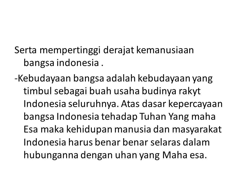Serta mempertinggi derajat kemanusiaan bangsa indonesia.