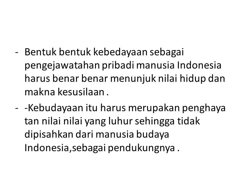 -Bentuk bentuk kebedayaan sebagai pengejawatahan pribadi manusia Indonesia harus benar benar menunjuk nilai hidup dan makna kesusilaan.