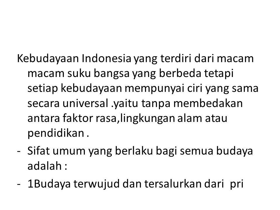 Kebudayaan Indonesia yang terdiri dari macam macam suku bangsa yang berbeda tetapi setiap kebudayaan mempunyai ciri yang sama secara universal.yaitu tanpa membedakan antara faktor rasa,lingkungan alam atau pendidikan.