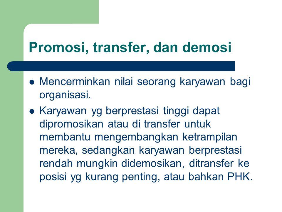Promosi, transfer, dan demosi Mencerminkan nilai seorang karyawan bagi organisasi. Karyawan yg berprestasi tinggi dapat dipromosikan atau di transfer