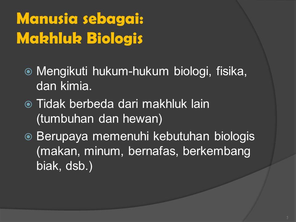Manusia sebagai: Makhluk Biologis  Mengikuti hukum-hukum biologi, fisika, dan kimia.  Tidak berbeda dari makhluk lain (tumbuhan dan hewan)  Berupay