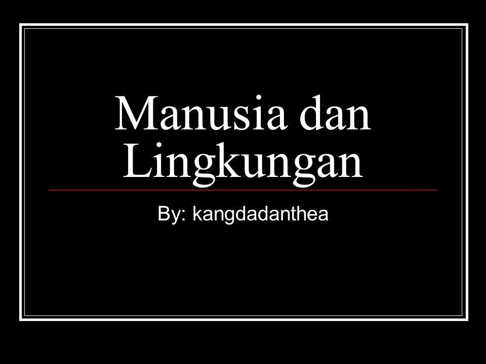 Manusia dan Lingkungan By: kangdadanthea