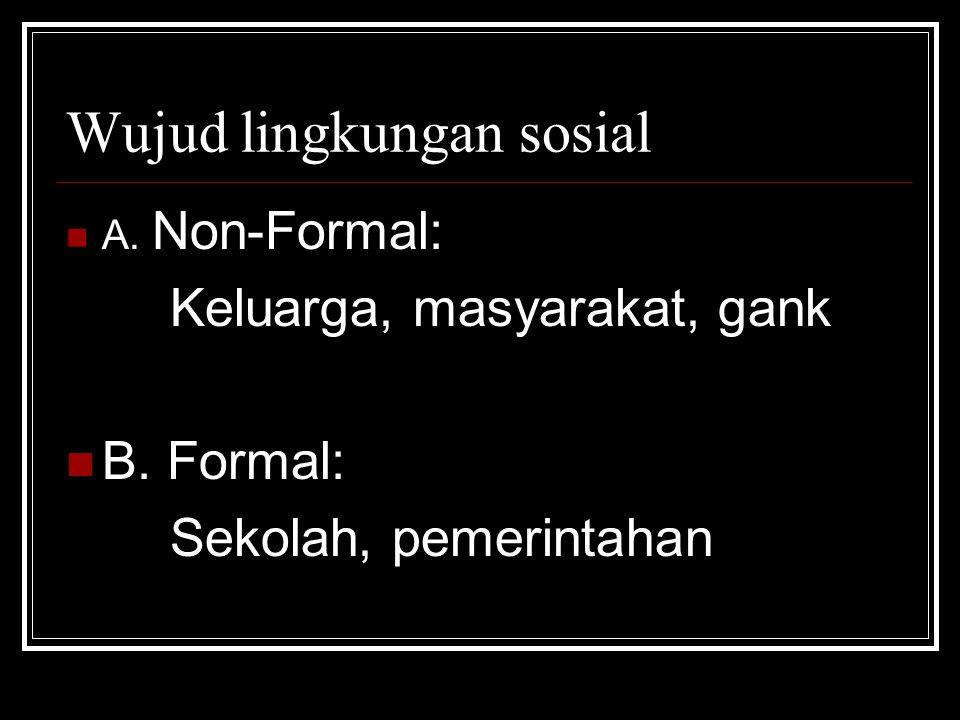 Wujud lingkungan sosial A. Non-Formal: Keluarga, masyarakat, gank B. Formal: Sekolah, pemerintahan
