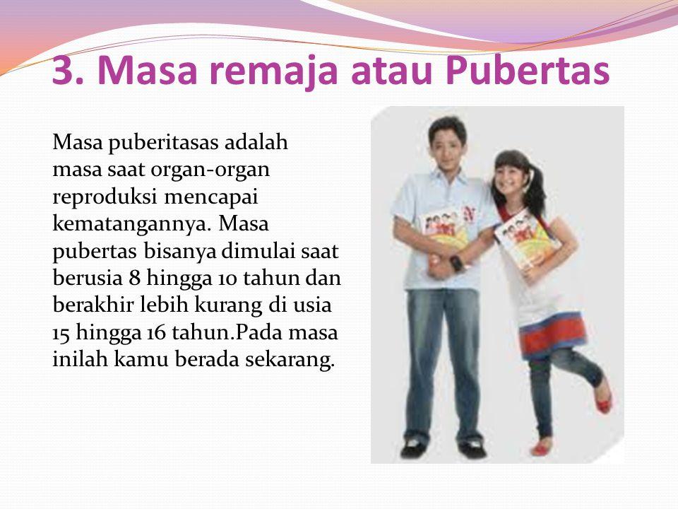 3. Masa remaja atau Pubertas Masa puberitasas adalah masa saat organ-organ reproduksi mencapai kematangannya. Masa pubertas bisanya dimulai saat berus